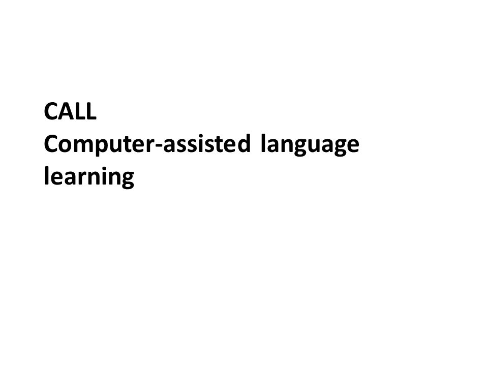 CALL – an introduction CALL is – a computer-assisted language learning method It can be contrasted with book-, library-, pen- or cassette-assisted methods.