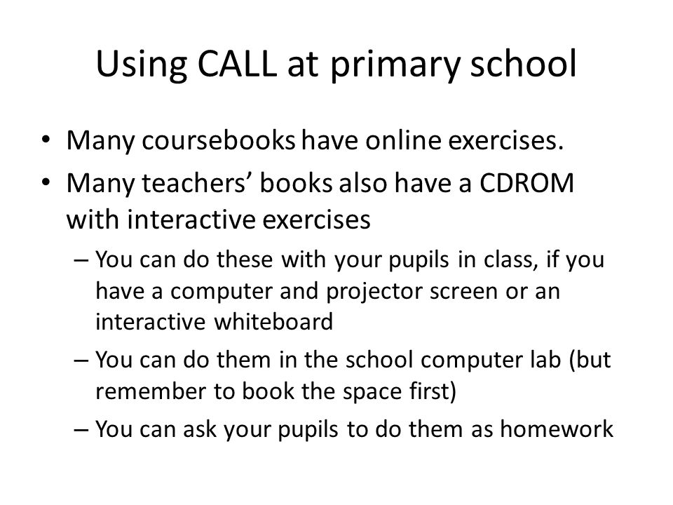 Using CALL at primary school Many coursebooks have online exercises. Many teachers' books also have a CDROM with interactive exercises – You can do th