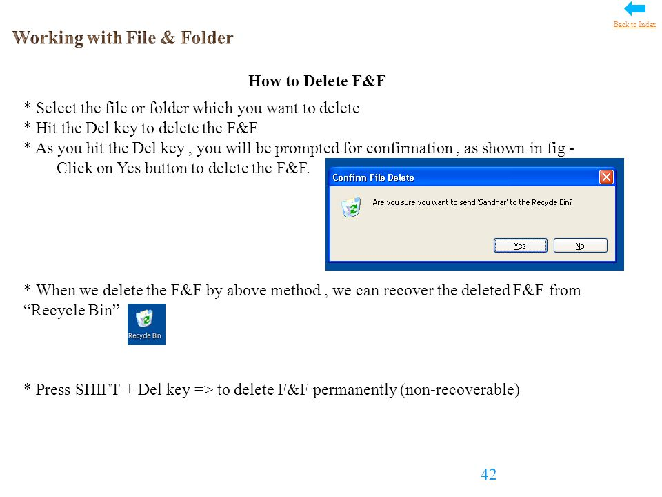 How to Delete F&F * Select the file or folder which you want to delete * Hit the Del key to delete the F&F * As you hit the Del key, you will be prompted for confirmation, as shown in fig - Click on Yes button to delete the F&F.