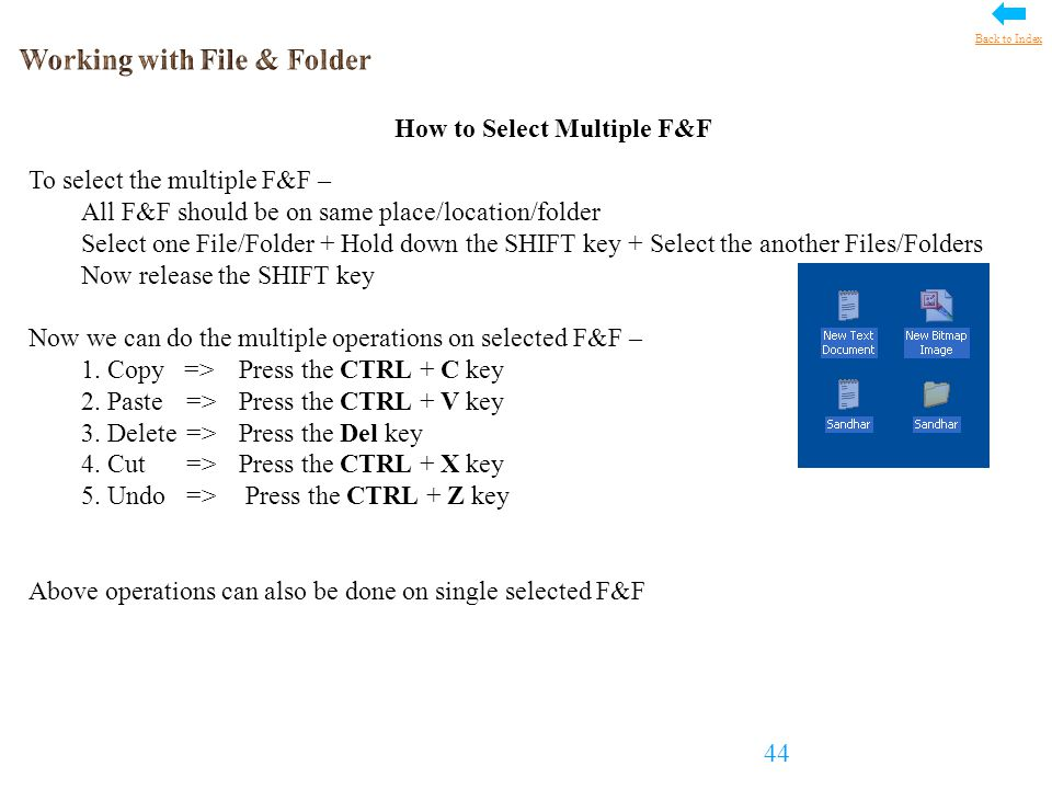 How to Select Multiple F&F To select the multiple F&F – All F&F should be on same place/location/folder Select one File/Folder + Hold down the SHIFT key + Select the another Files/Folders Now release the SHIFT key Now we can do the multiple operations on selected F&F – 1.