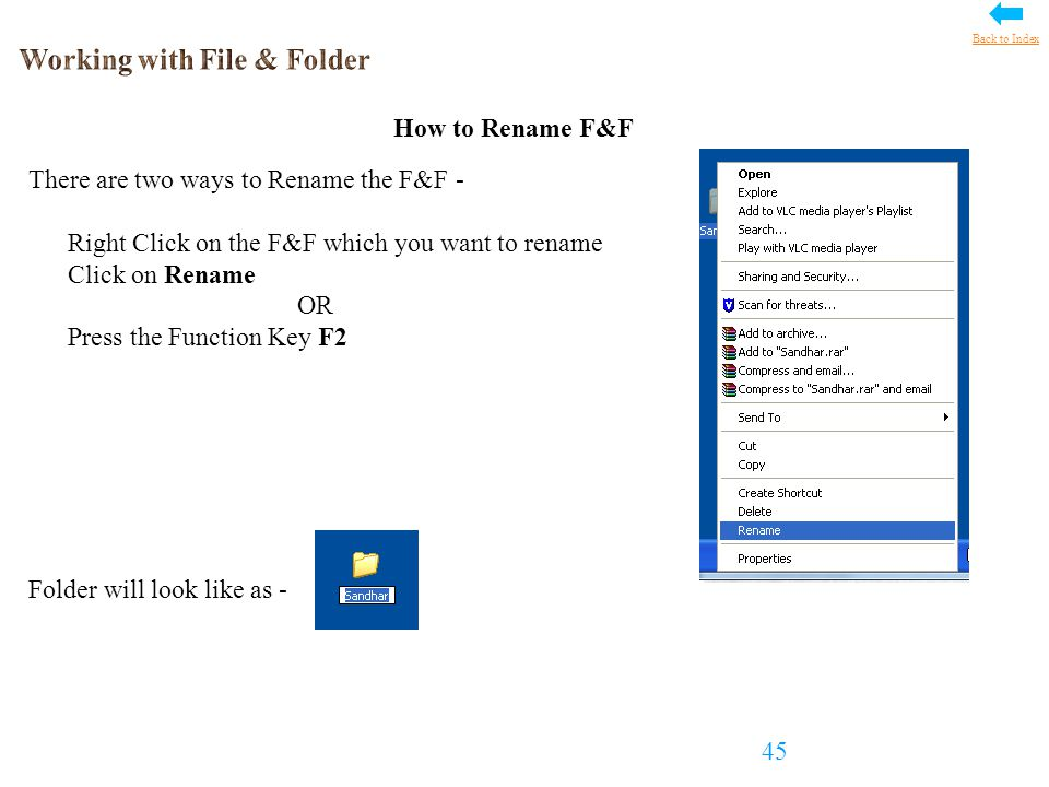 How to Rename F&F There are two ways to Rename the F&F - Right Click on the F&F which you want to rename Click on Rename OR Press the Function Key F2 Folder will look like as - 45 Back to Index