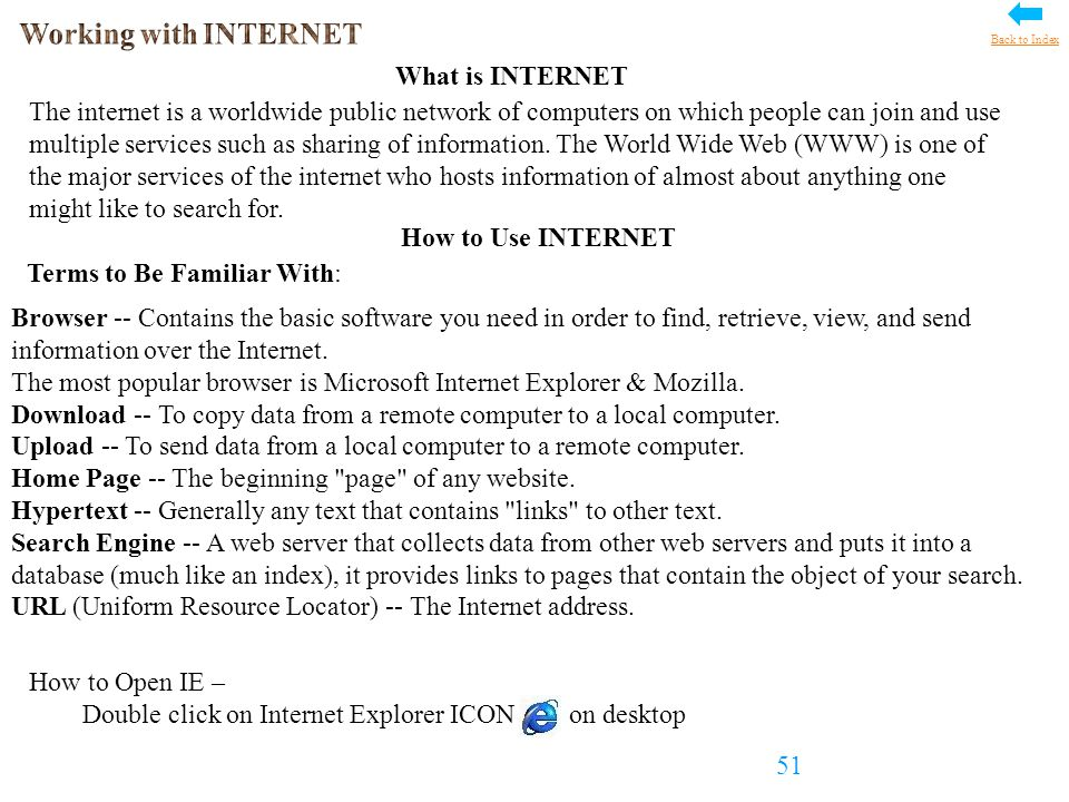 How to Use INTERNET How to Open IE – Double click on Internet Explorer ICON on desktop Browser -- Contains the basic software you need in order to find, retrieve, view, and send information over the Internet.