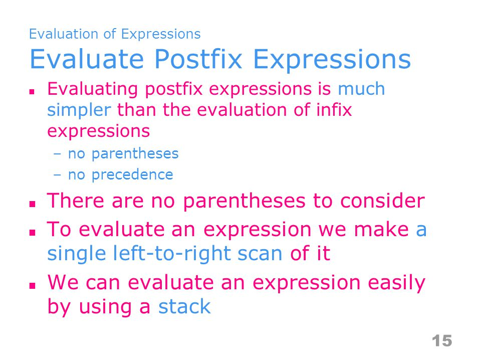 Evaluation of Expressions Evaluate Postfix Expressions Evaluating postfix expressions is much simpler than the evaluation of infix expressions –no parentheses –no precedence There are no parentheses to consider To evaluate an expression we make a single left-to-right scan of it We can evaluate an expression easily by using a stack 15