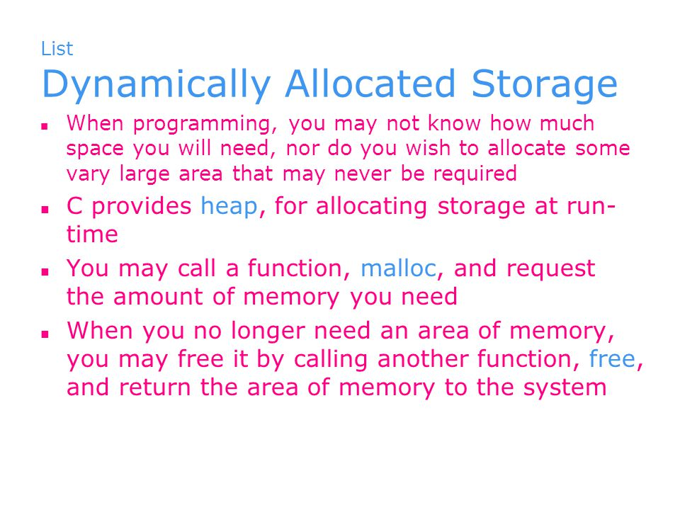 List Dynamically Allocated Storage When programming, you may not know how much space you will need, nor do you wish to allocate some vary large area that may never be required C provides heap, for allocating storage at run- time You may call a function, malloc, and request the amount of memory you need When you no longer need an area of memory, you may free it by calling another function, free, and return the area of memory to the system