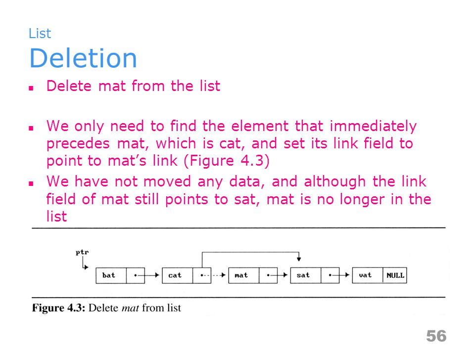 List Deletion Delete mat from the list We only need to find the element that immediately precedes mat, which is cat, and set its link field to point to mat's link (Figure 4.3) We have not moved any data, and although the link field of mat still points to sat, mat is no longer in the list 56