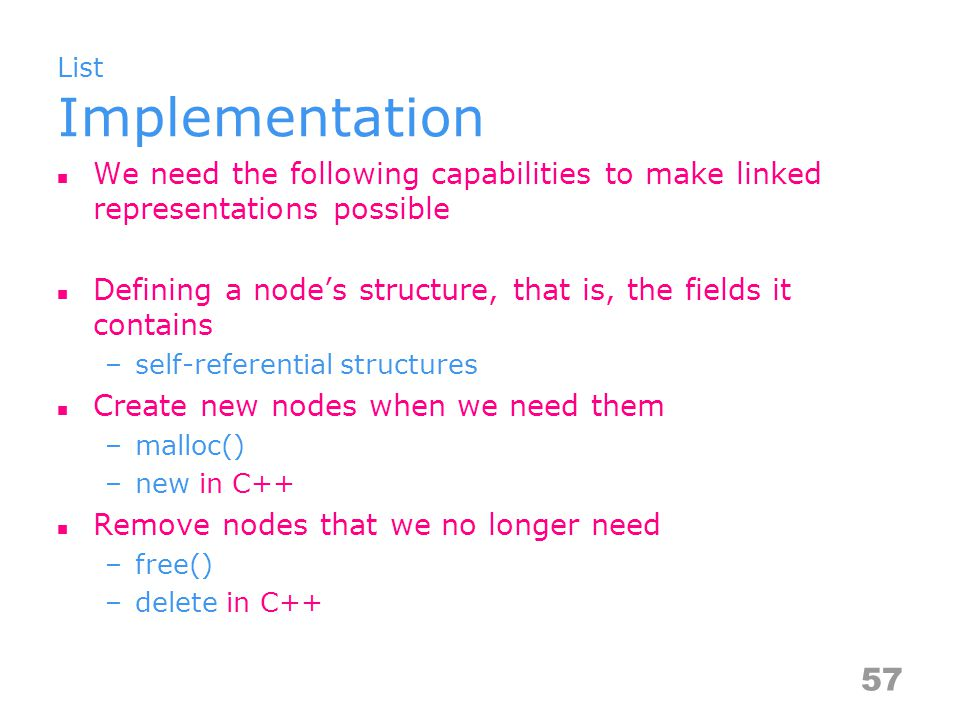 List Implementation We need the following capabilities to make linked representations possible Defining a node's structure, that is, the fields it contains –self-referential structures Create new nodes when we need them –malloc() –new in C++ Remove nodes that we no longer need –free() –delete in C++ 57