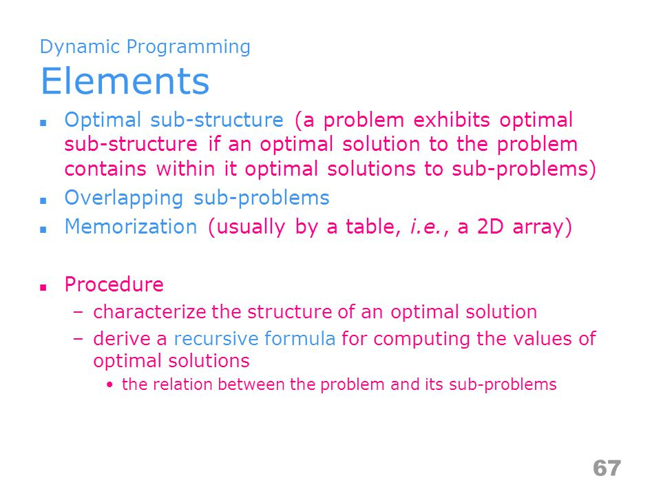 Dynamic Programming Elements Optimal sub-structure (a problem exhibits optimal sub-structure if an optimal solution to the problem contains within it optimal solutions to sub-problems) Overlapping sub-problems Memorization (usually by a table, i.e., a 2D array) Procedure –characterize the structure of an optimal solution –derive a recursive formula for computing the values of optimal solutions the relation between the problem and its sub-problems 67