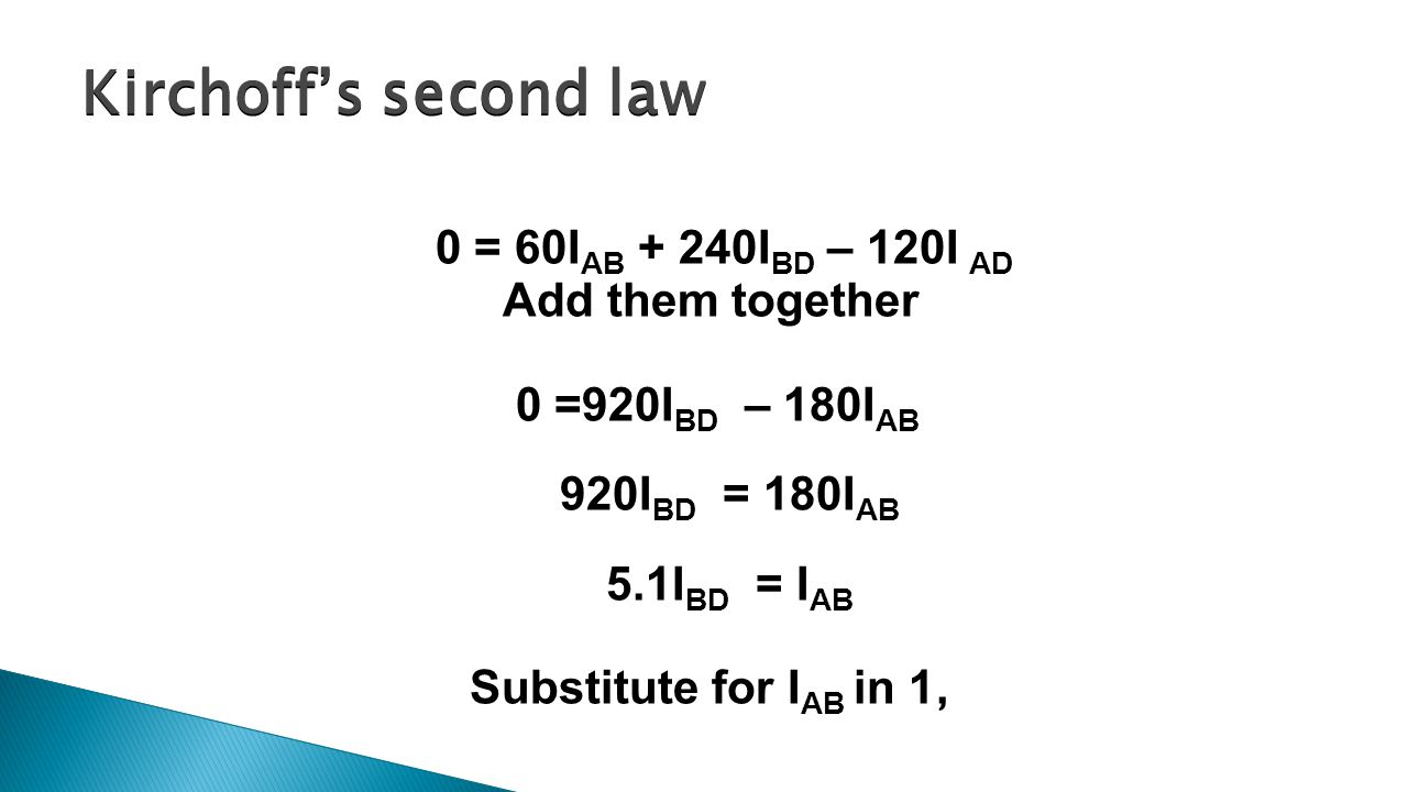 0 = 60I AB + 240I BD – 120I AD Add them together 0 =920I BD – 180I AB 920I BD = 180I AB 5.1I BD = I AB Substitute for I AB in 1, Kirchoff's second law