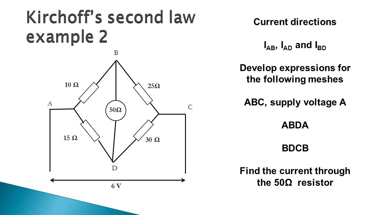 Kirchoff's second law example 2 50Ω A B C D 10 Ω 15 Ω 30 Ω 25Ω 6 V Current directions I AB, I AD and I BD Develop expressions for the following meshes