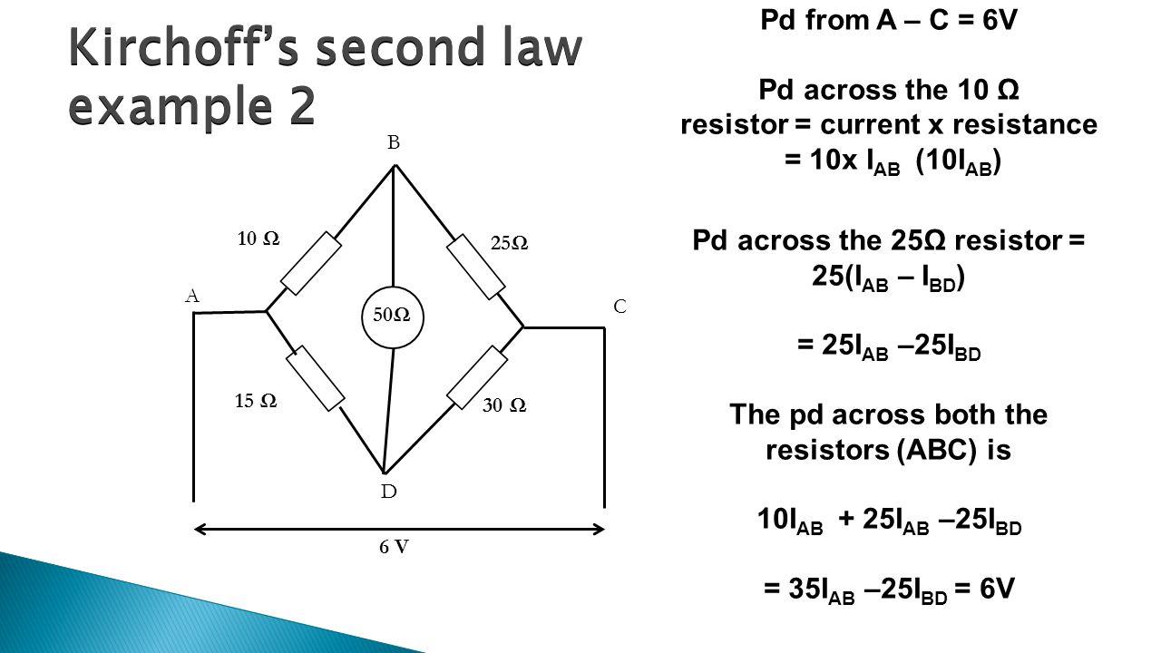 Kirchoff's second law example 2 50Ω A B C D 10 Ω 15 Ω 30 Ω 25Ω 6 V Pd from A – C = 6V Pd across the 10 Ω resistor = current x resistance = 10x I AB (1