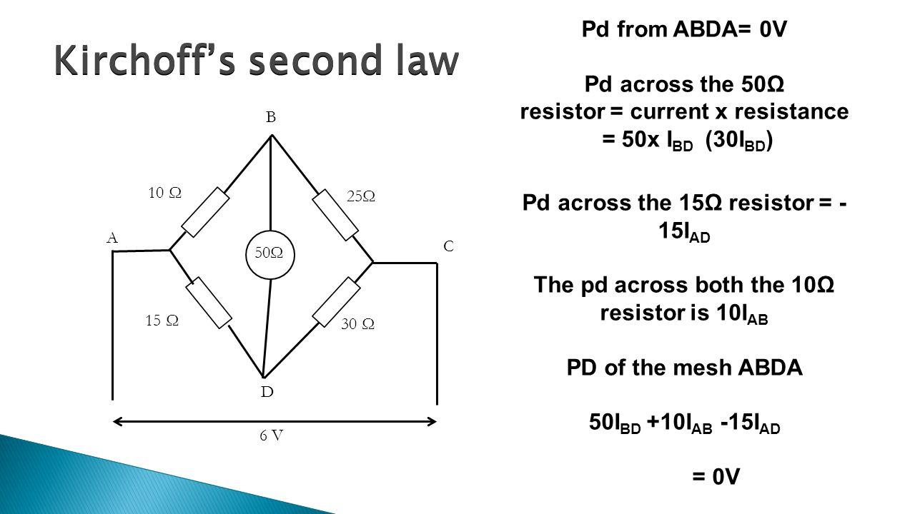 Kirchoff's second law 50Ω A B C D 10 Ω 15 Ω 30 Ω 25Ω 6 V Pd from ABDA= 0V Pd across the 50Ω resistor = current x resistance = 50x I BD (30I BD ) Pd ac