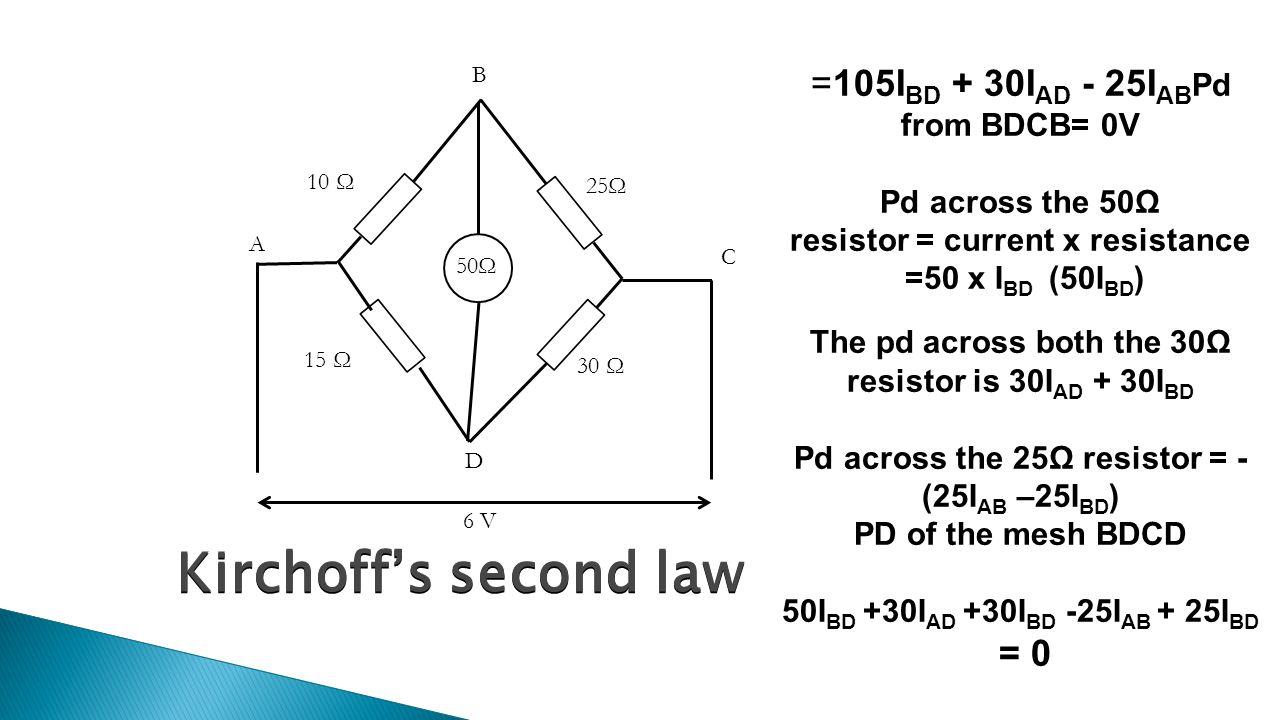 Kirchoff's second law 50Ω A B C D 10 Ω 15 Ω 30 Ω 25Ω 6 V =105I BD + 30I AD - 25I AB Pd from BDCB= 0V Pd across the 50Ω resistor = current x resistance