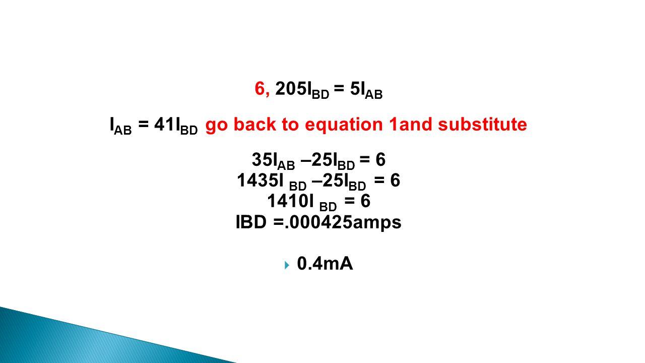 6, 205I BD = 5I AB I AB = 41I BD go back to equation 1and substitute 35I AB –25I BD = 6 1435I BD –25I BD = 6 1410I BD = 6 IBD =.000425amps  0.4mA