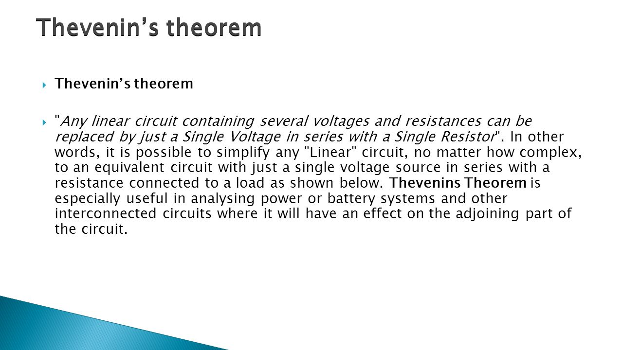  Thevenin's theorem  Any linear circuit containing several voltages and resistances can be replaced by just a Single Voltage in series with a Single Resistor .