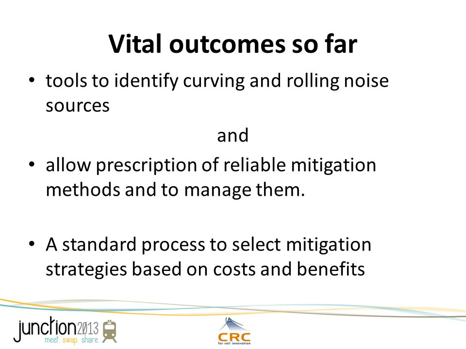 Vital outcomes so far tools to identify curving and rolling noise sources and allow prescription of reliable mitigation methods and to manage them.