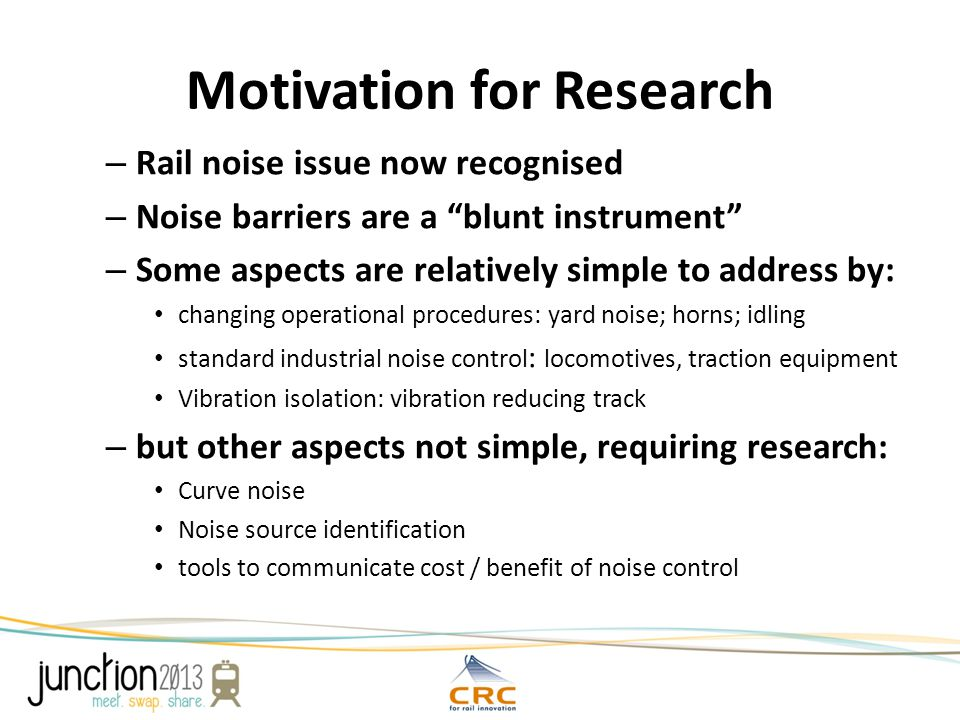 Motivation for Research – Rail noise issue now recognised – Noise barriers are a blunt instrument – Some aspects are relatively simple to address by: changing operational procedures: yard noise; horns; idling standard industrial noise control : locomotives, traction equipment Vibration isolation: vibration reducing track – but other aspects not simple, requiring research: Curve noise Noise source identification tools to communicate cost / benefit of noise control
