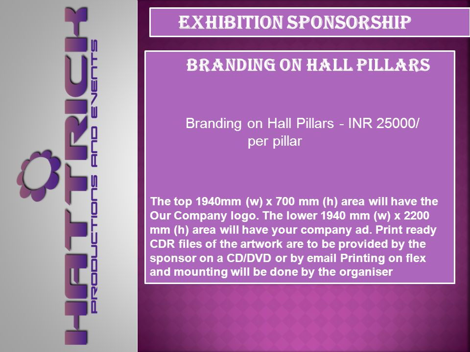 Branding on Hall Pillars Branding on Hall Pillars - INR 25,000/ per pillar Pillar Size: 1940 mm (w) x 2900 mm (h) Ad Size: 1940 mm (w) x 2200 mm (h) The Sponsor can have their ads on flex prints mounted on metal framing.