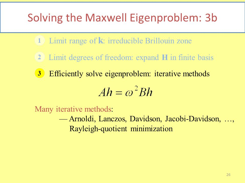26 Solving the Maxwell Eigenproblem: 3b 1 Limit range of k : irreducible Brillouin zone 2 Limit degrees of freedom: expand H in finite basis 3 Efficiently solve eigenproblem: iterative methods Many iterative methods: — Arnoldi, Lanczos, Davidson, Jacobi-Davidson, …, Rayleigh-quotient minimization