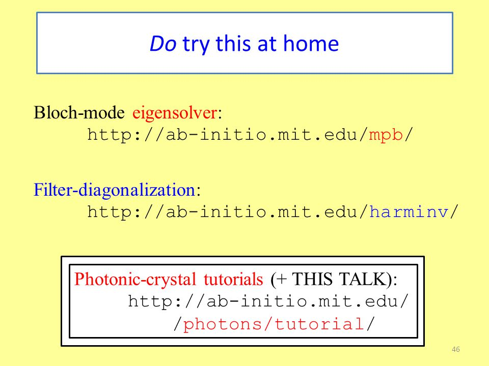 46 Do try this at home Bloch-mode eigensolver: http://ab-initio.mit.edu/mpb/ Filter-diagonalization: http://ab-initio.mit.edu/harminv/ Photonic-crystal tutorials (+ THIS TALK): http://ab-initio.mit.edu/ /photons/tutorial/