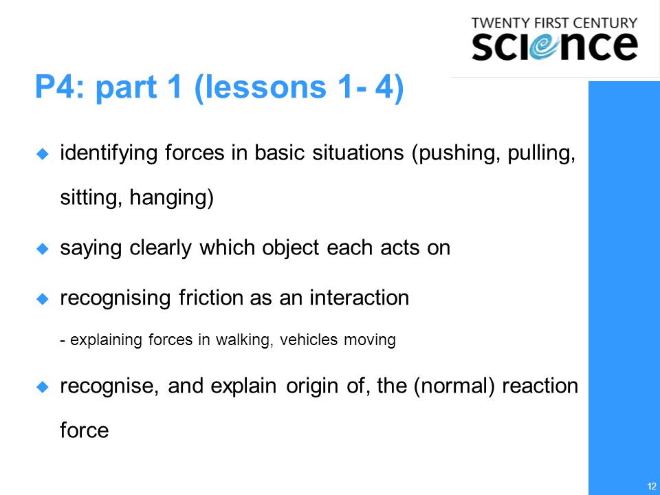 12 P4: part 1 (lessons 1- 4)  identifying forces in basic situations (pushing, pulling, sitting, hanging)  saying clearly which object each acts on  recognising friction as an interaction - explaining forces in walking, vehicles moving  recognise, and explain origin of, the (normal) reaction force
