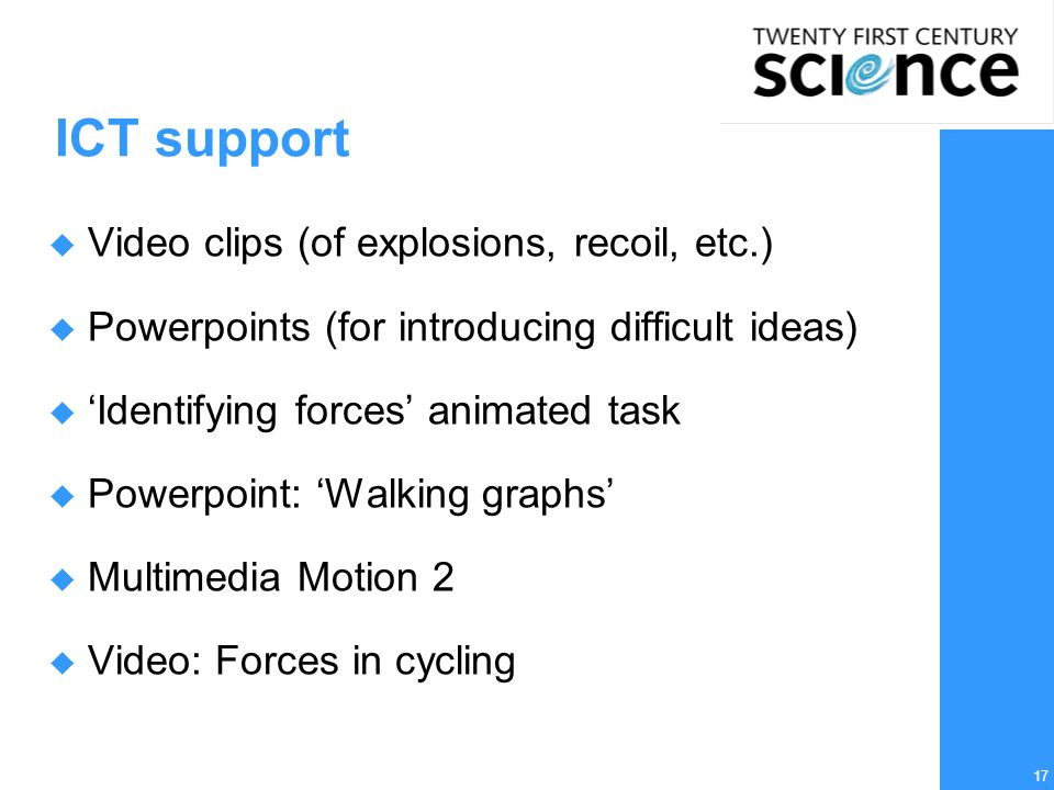 17 ICT support  Video clips (of explosions, recoil, etc.)  Powerpoints (for introducing difficult ideas)  'Identifying forces' animated task  Powerpoint: 'Walking graphs'  Multimedia Motion 2  Video: Forces in cycling