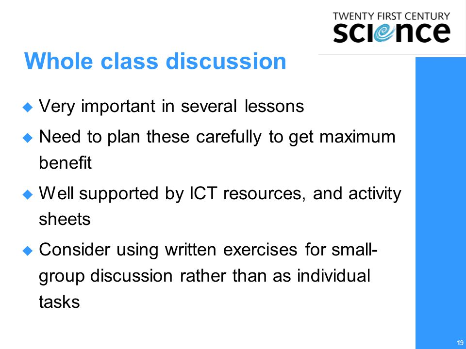 19 Whole class discussion  Very important in several lessons  Need to plan these carefully to get maximum benefit  Well supported by ICT resources, and activity sheets  Consider using written exercises for small- group discussion rather than as individual tasks