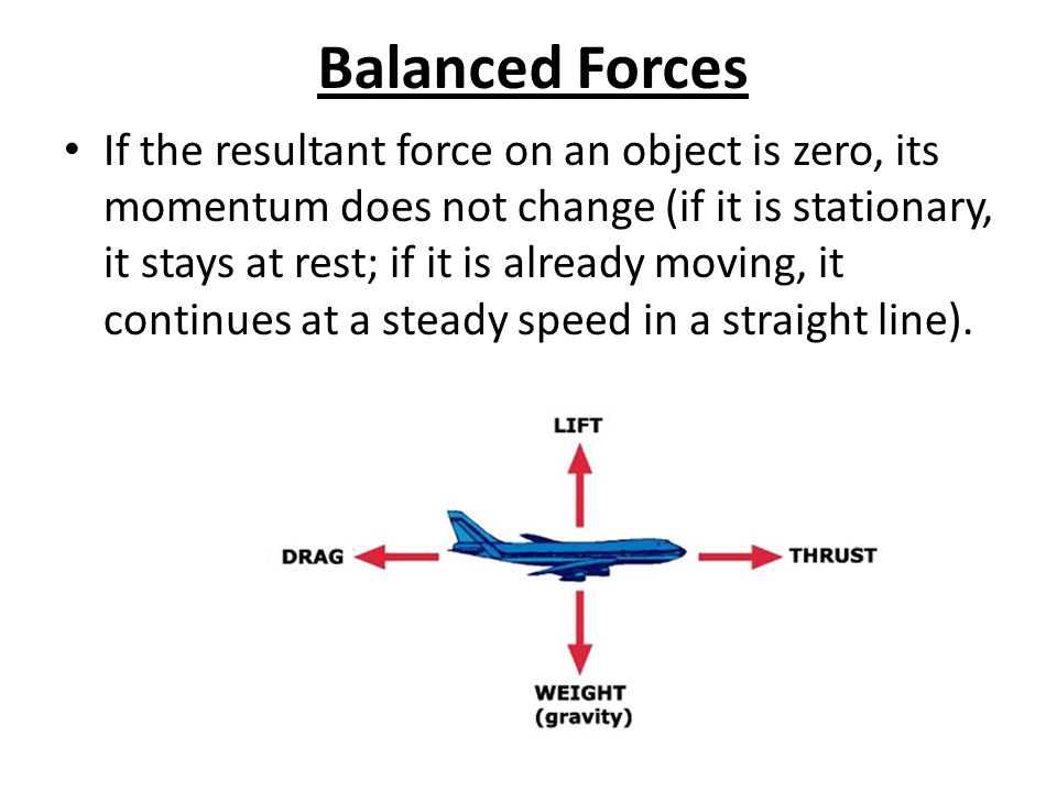 Balanced Forces If the resultant force on an object is zero, its momentum does not change (if it is stationary, it stays at rest; if it is already moving, it continues at a steady speed in a straight line).