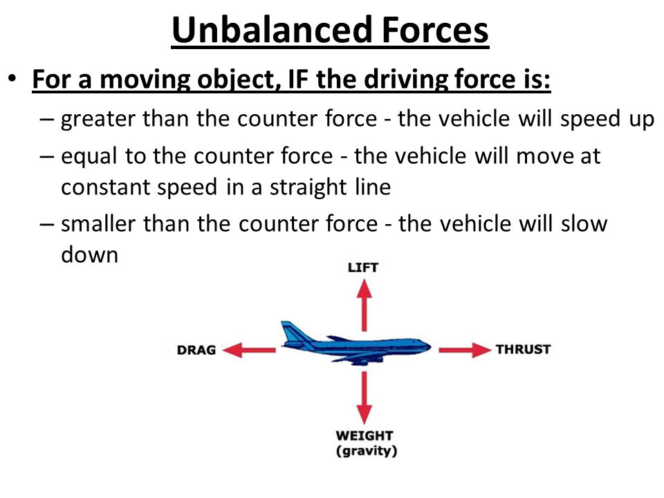 Unbalanced Forces For a moving object, IF the driving force is: – greater than the counter force - the vehicle will speed up – equal to the counter force - the vehicle will move at constant speed in a straight line – smaller than the counter force - the vehicle will slow down