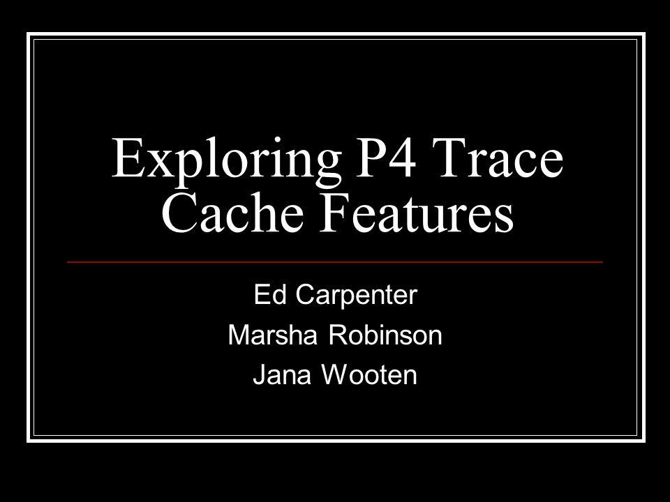 Exploring P4 Trace Cache Features Ed Carpenter Marsha Robinson Jana Wooten