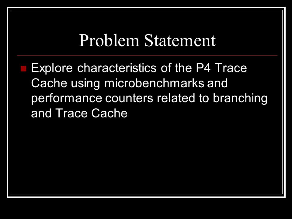 Problem Statement Explore characteristics of the P4 Trace Cache using microbenchmarks and performance counters related to branching and Trace Cache