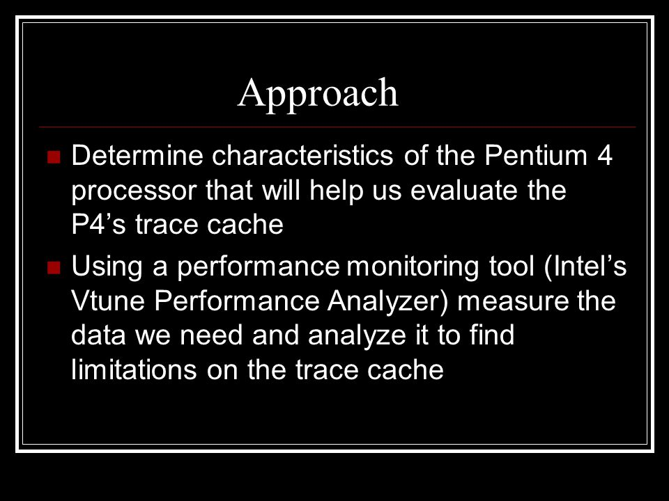 Approach Determine characteristics of the Pentium 4 processor that will help us evaluate the P4's trace cache Using a performance monitoring tool (Intel's Vtune Performance Analyzer) measure the data we need and analyze it to find limitations on the trace cache