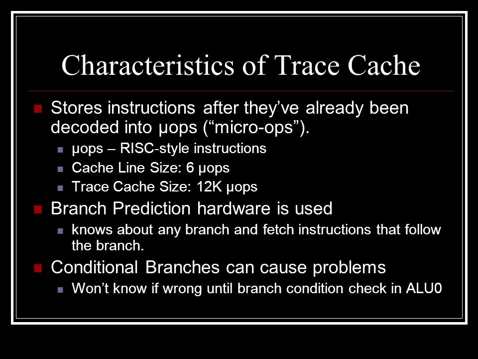 Characteristics of Trace Cache Stores instructions after they've already been decoded into μops ( micro-ops ).