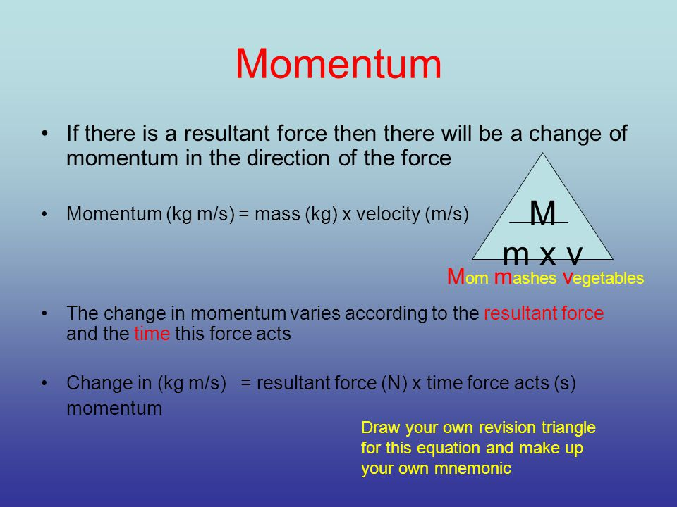 Momentum If there is a resultant force then there will be a change of momentum in the direction of the force Momentum (kg m/s) = mass (kg) x velocity (m/s) The change in momentum varies according to the resultant force and the time this force acts Change in (kg m/s) = resultant force (N) x time force acts (s) momentum M m x v M om m ashes v egetables Draw your own revision triangle for this equation and make up your own mnemonic