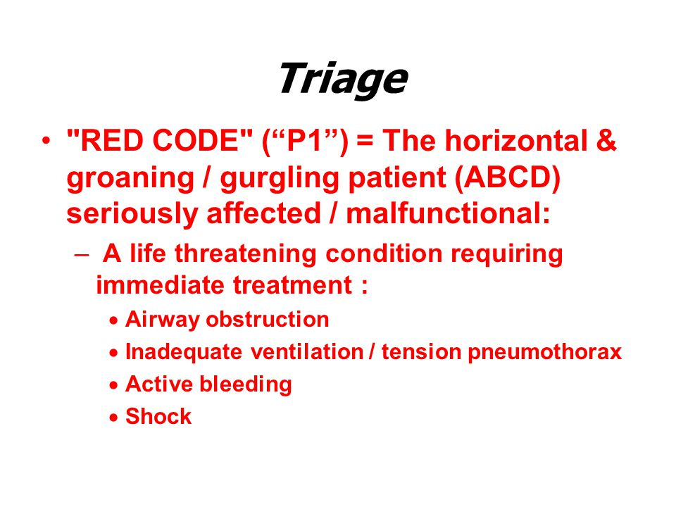 Triage RED CODE ( P1 ) = The horizontal & groaning / gurgling patient (ABCD) seriously affected / malfunctional: – A life threatening condition requiring immediate treatment :  Airway obstruction  Inadequate ventilation / tension pneumothorax  Active bleeding  Shock
