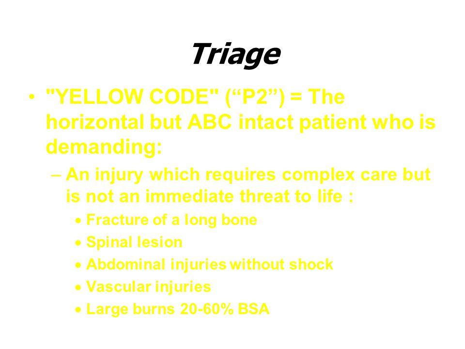 Triage YELLOW CODE ( P2 ) = The horizontal but ABC intact patient who is demanding: –An injury which requires complex care but is not an immediate threat to life :  Fracture of a long bone  Spinal lesion  Abdominal injuries without shock  Vascular injuries  Large burns 20-60% BSA
