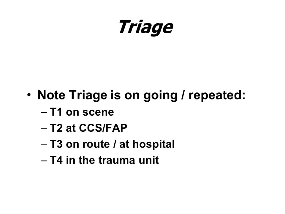 Triage Note Triage is on going / repeated: –T1 on scene –T2 at CCS/FAP –T3 on route / at hospital –T4 in the trauma unit