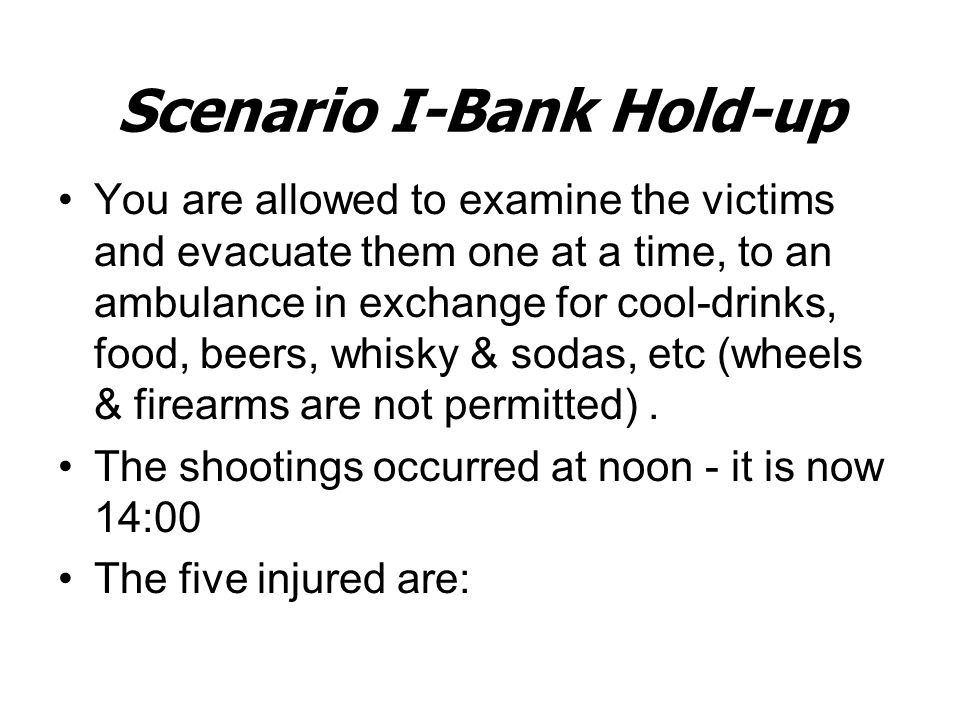 Scenario I-Bank Hold-up You are allowed to examine the victims and evacuate them one at a time, to an ambulance in exchange for cool-drinks, food, beers, whisky & sodas, etc (wheels & firearms are not permitted).