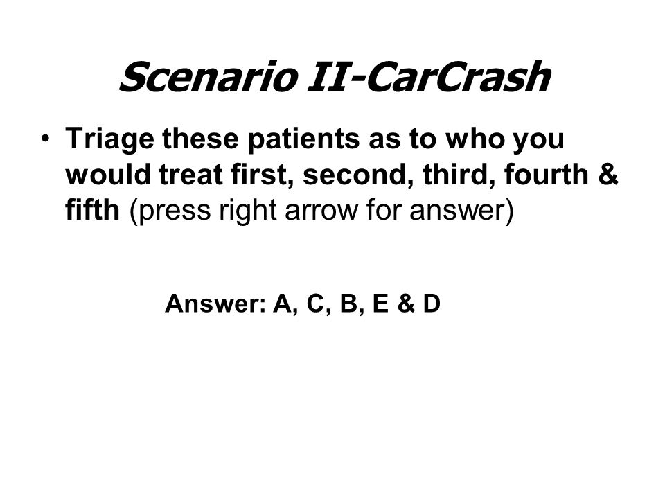 Scenario II-CarCrash Triage these patients as to who you would treat first, second, third, fourth & fifth (press right arrow for answer) Answer: A, C, B, E & D
