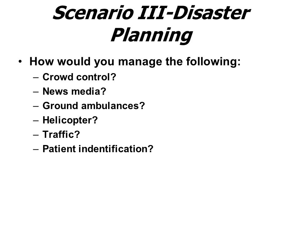 Scenario III-Disaster Planning How would you manage the following: –Crowd control.