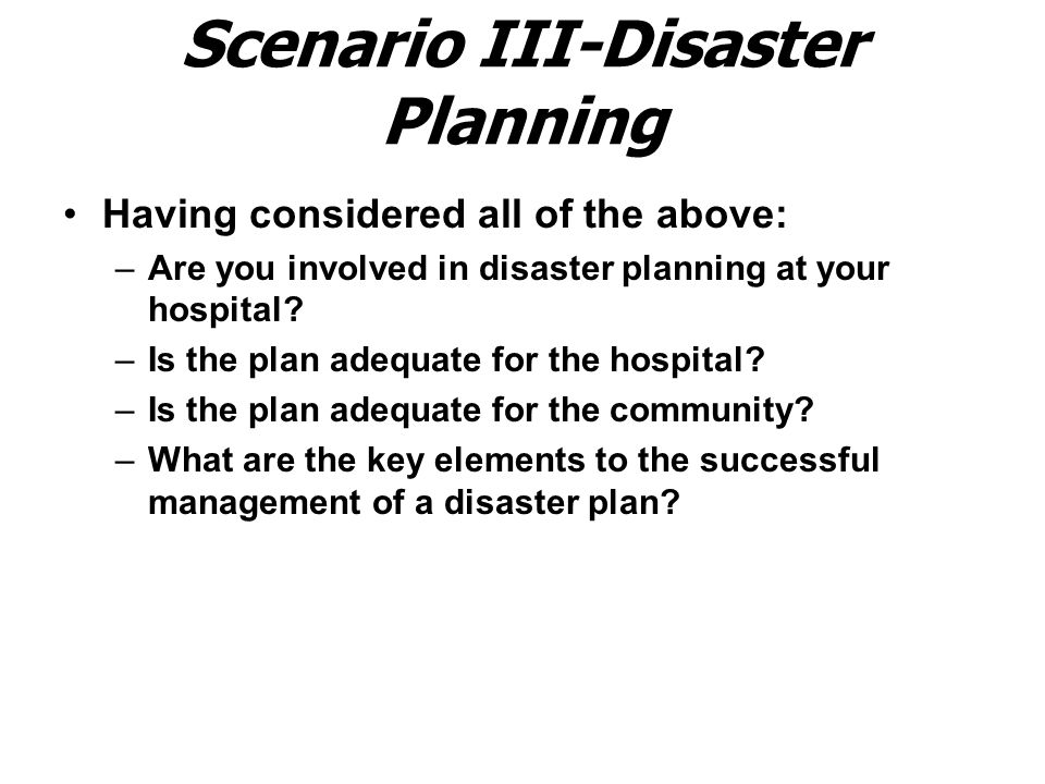 Scenario III-Disaster Planning Having considered all of the above: –Are you involved in disaster planning at your hospital.