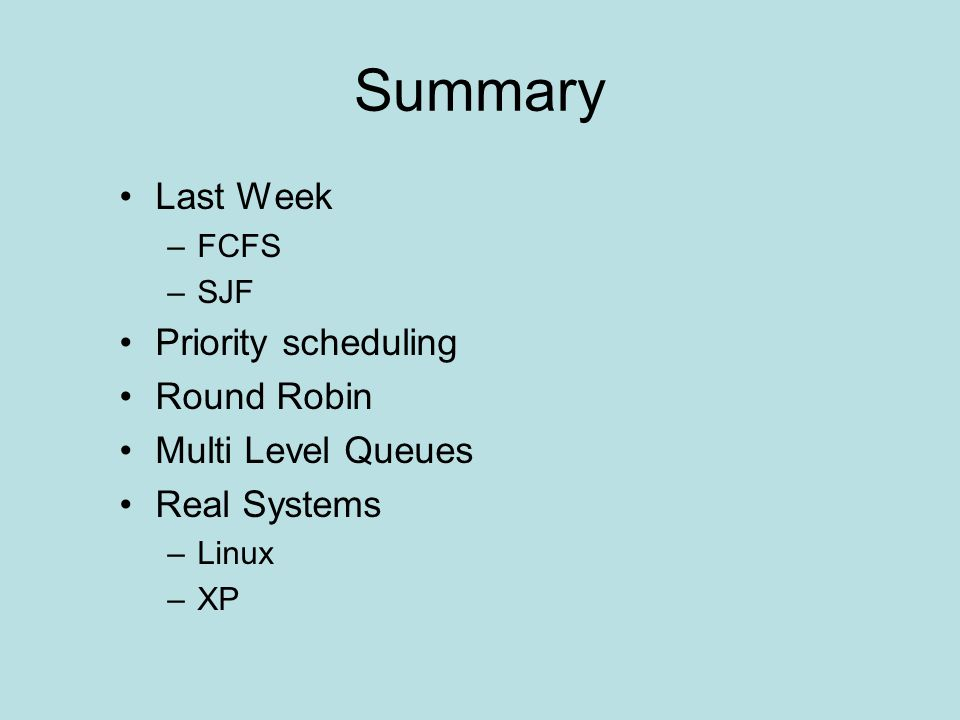 Summary Last Week –FCFS –SJF Priority scheduling Round Robin Multi Level Queues Real Systems –Linux –XP