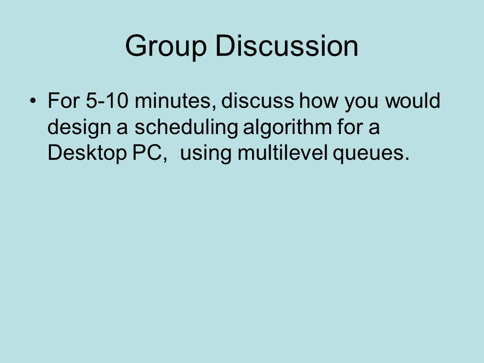 Group Discussion For 5-10 minutes, discuss how you would design a scheduling algorithm for a Desktop PC, using multilevel queues.