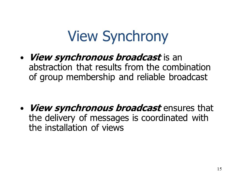 15 View Synchrony View synchronous broadcast is an abstraction that results from the combination of group membership and reliable broadcast View synch