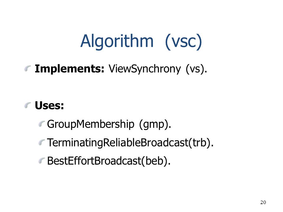 20 Algorithm (vsc) Implements: ViewSynchrony (vs). Uses: GroupMembership (gmp). TerminatingReliableBroadcast(trb). BestEffortBroadcast(beb).