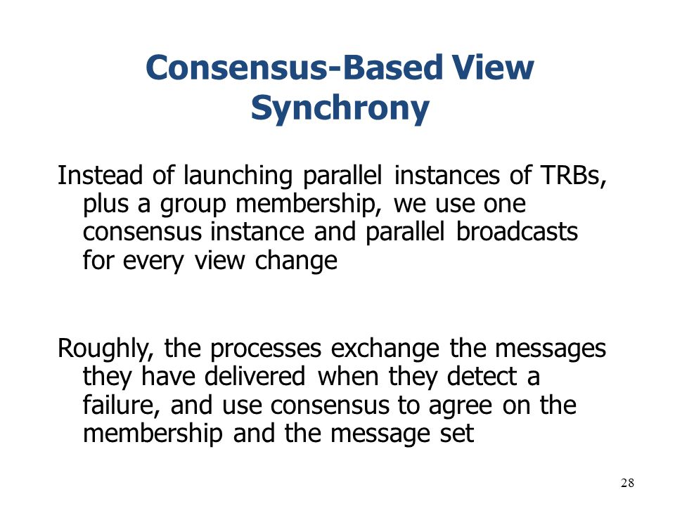 28 Consensus-Based View Synchrony Instead of launching parallel instances of TRBs, plus a group membership, we use one consensus instance and parallel