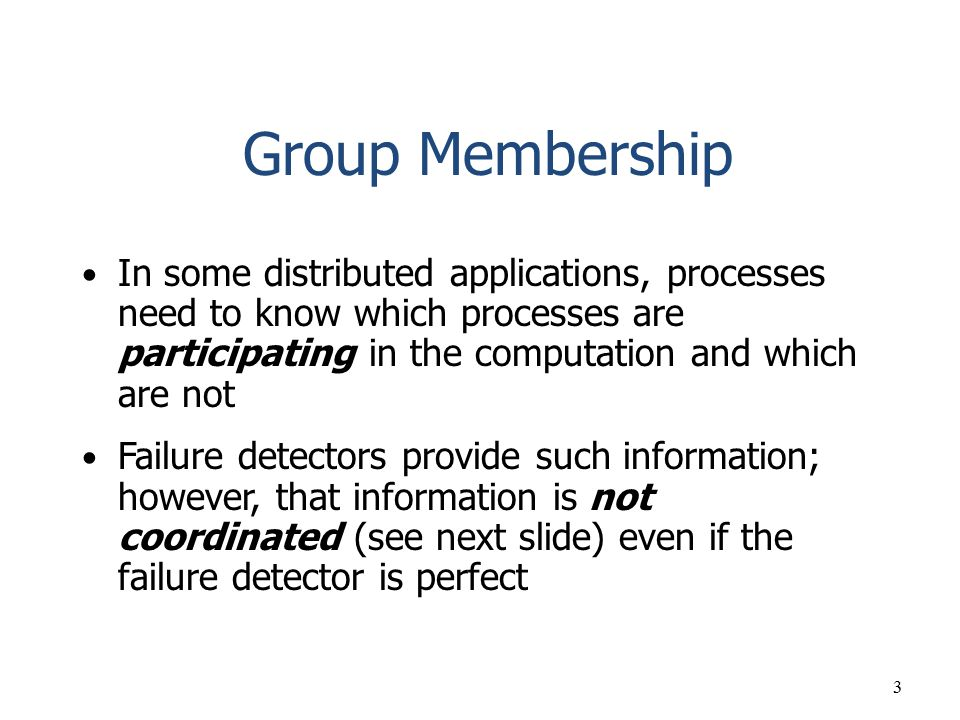 3 Group Membership In some distributed applications, processes need to know which processes are participating in the computation and which are not Fai
