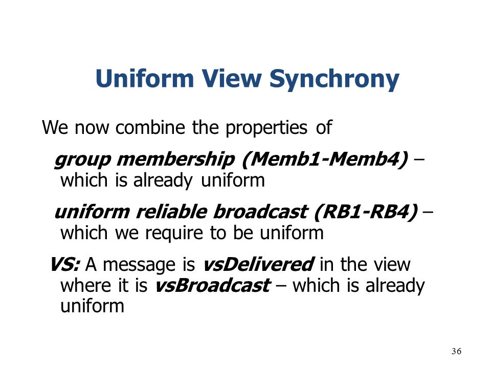 36 Uniform View Synchrony We now combine the properties of group membership (Memb1-Memb4) – which is already uniform uniform reliable broadcast (RB1-R