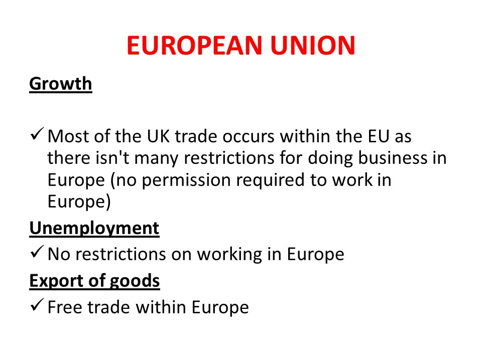 EUROPEAN UNION Growth Most of the UK trade occurs within the EU as there isn t many restrictions for doing business in Europe (no permission required to work in Europe) Unemployment No restrictions on working in Europe Export of goods Free trade within Europe