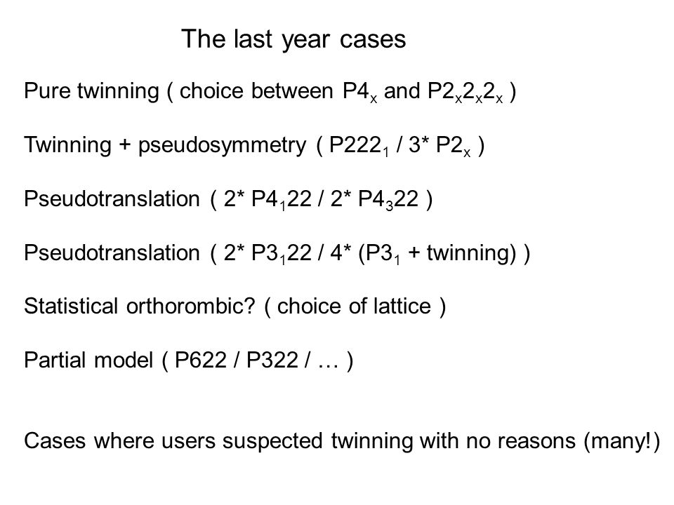The last year cases Pure twinning ( choice between P4 x and P2 x 2 x 2 x ) Twinning + pseudosymmetry ( P222 1 / 3* P2 x ) Pseudotranslation ( 2* P / 2* P ) Pseudotranslation ( 2* P / 4* (P3 1 + twinning) ) Statistical orthorombic.