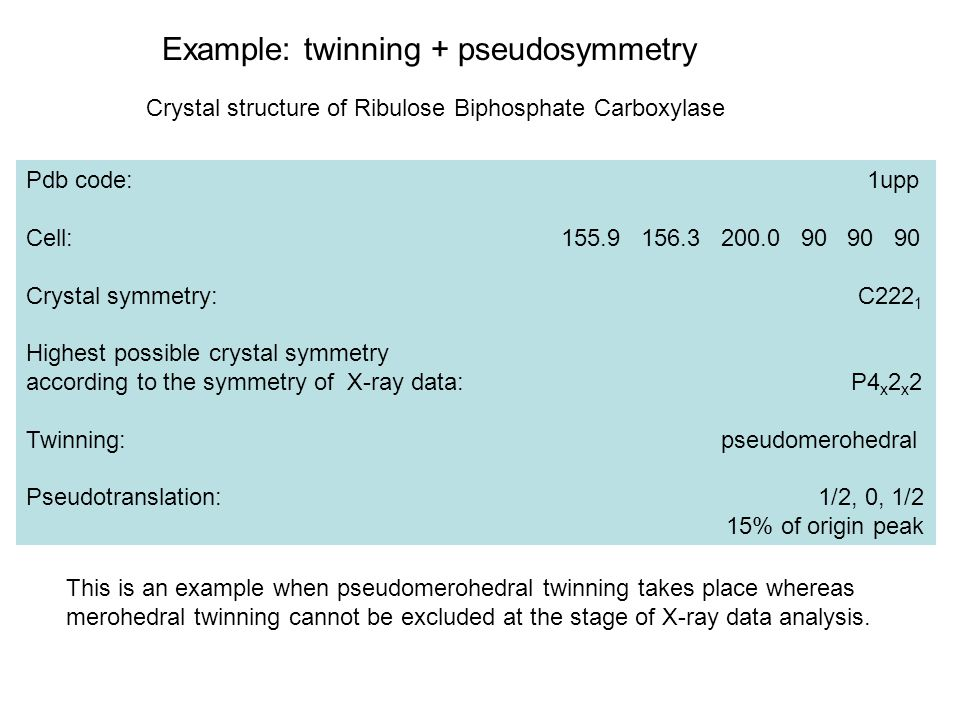 Example: twinning + pseudosymmetry Crystal structure of Ribulose Biphosphate Carboxylase Pdb code: 1upp Cell: 155.9 156.3 200.0 90 90 90 Crystal symme